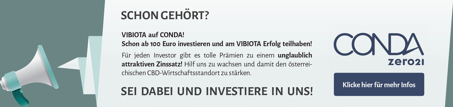VIBIOTA is running a crowdinvesting campaign on CONDA! You can support us from as little as EUR 100 and become part of our success. There are great premiums for every investor at an incredibly attractive rate! Help us to grow and thus strengthen the Austrian CBD business location. Be there and invest in us!